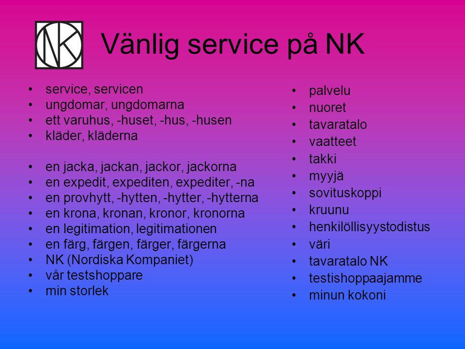 Vänlig service på NK •service, servicen •ungdomar, ungdomarna •ett varuhus, -huset, -hus, -husen •kläder, kläderna •en jacka, jackan, jackor, jackorna •en expedit, expediten, expediter, -na •en provhytt, -hytten, -hytter, -hytterna •en krona, kronan, kronor, kronorna •en legitimation, legitimationen •en färg, färgen, färger, färgerna •NK (Nordiska Kompaniet) •vår testshoppare •min storlek •palvelu •nuoret •tavaratalo •vaatteet •takki •myyjä •sovituskoppi •kruunu •henkilöllisyystodistus •väri •tavaratalo NK •testishoppaajamme •minun kokoni