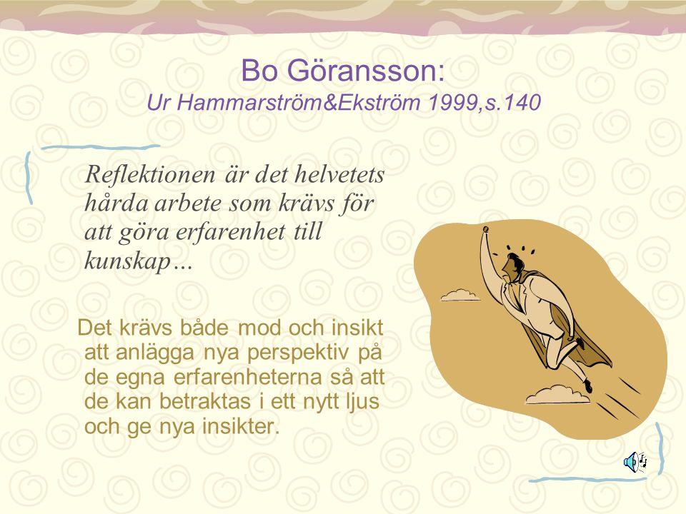 Bo Göransson: Ur Hammarström&Ekström 1999,s.140 Reflektionen är det helvetets hårda arbete som krävs för att göra erfarenhet till kunskap… Det krävs b