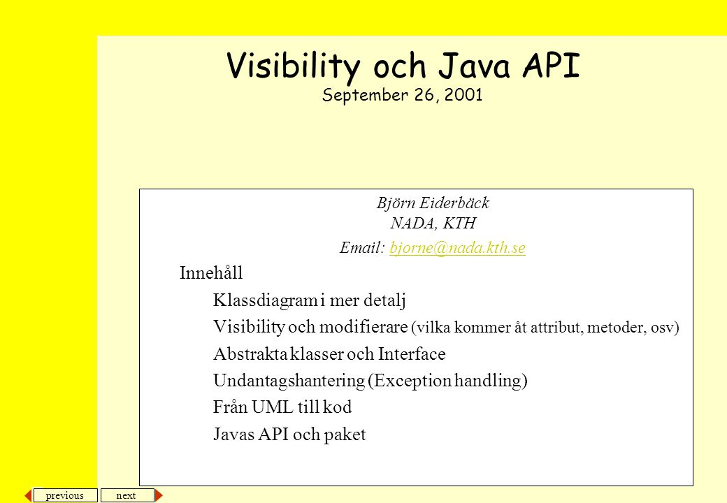 next previous Björn Eiderbäck NADA, KTH Email: bjorne@nada.kth.sebjorne@nada.kth.se Innehåll Klassdiagram i mer detalj Visibility och modifierare (vilka kommer åt attribut, metoder, osv) Abstrakta klasser och Interface Undantagshantering (Exception handling) Från UML till kod Javas API och paket Visibility och Java API September 26, 2001