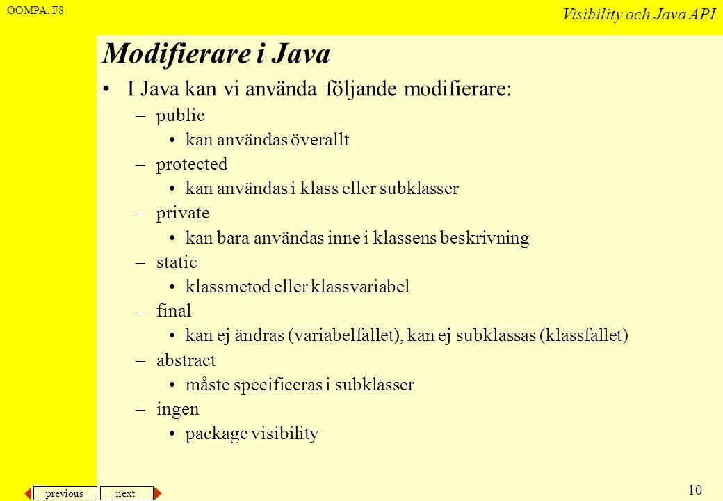 previous next 10 Visibility och Java API OOMPA, F8 Modifierare i Java •I Java kan vi använda följande modifierare: –public •kan användas överallt –protected •kan användas i klass eller subklasser –private •kan bara användas inne i klassens beskrivning –static •klassmetod eller klassvariabel –final •kan ej ändras (variabelfallet), kan ej subklassas (klassfallet) –abstract •måste specificeras i subklasser –ingen •package visibility