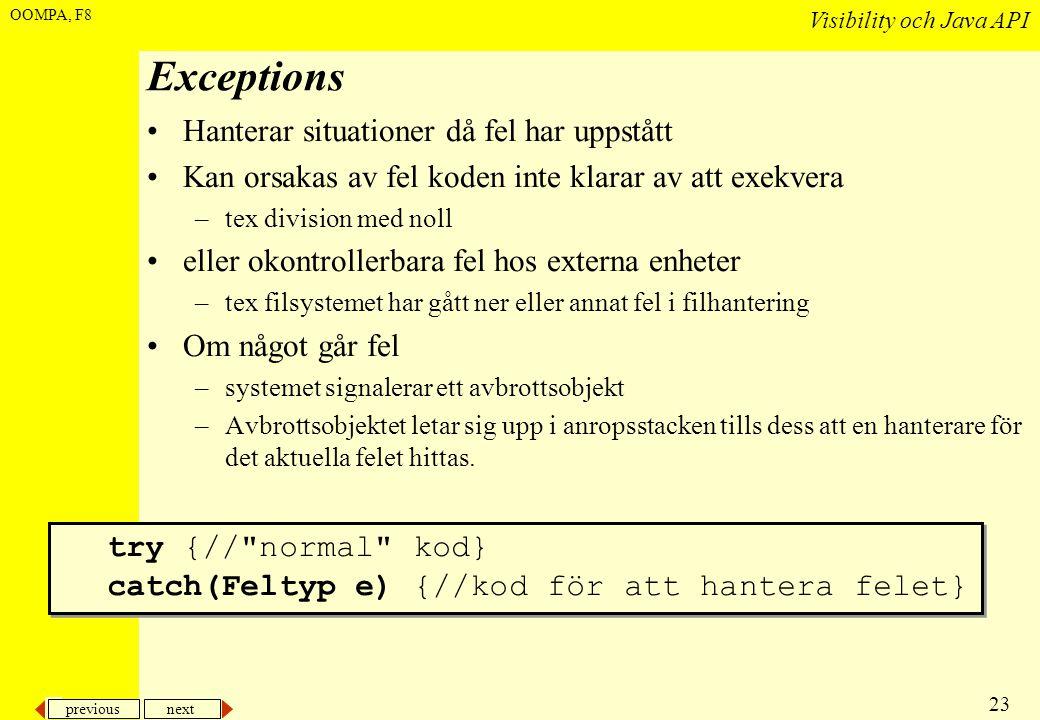 previous next 23 Visibility och Java API OOMPA, F8 Exceptions •Hanterar situationer då fel har uppstått •Kan orsakas av fel koden inte klarar av att exekvera –tex division med noll •eller okontrollerbara fel hos externa enheter –tex filsystemet har gått ner eller annat fel i filhantering •Om något går fel –systemet signalerar ett avbrottsobjekt –Avbrottsobjektet letar sig upp i anropsstacken tills dess att en hanterare för det aktuella felet hittas.