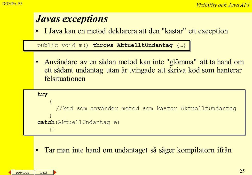 previous next 25 Visibility och Java API OOMPA, F8 Javas exceptions •I Java kan en metod deklarera att den kastar ett exception •Användare av en sådan metod kan inte glömma att ta hand om ett sådant undantag utan är tvingade att skriva kod som hanterar felsituationen •Tar man inte hand om undantaget så säger kompilatorn ifrån try { //kod som använder metod som kastar AktuelltUndantag } catch(AktuellUndantag e) {} try { //kod som använder metod som kastar AktuelltUndantag } catch(AktuellUndantag e) {} public void m() throws AktuelltUndantag {…}
