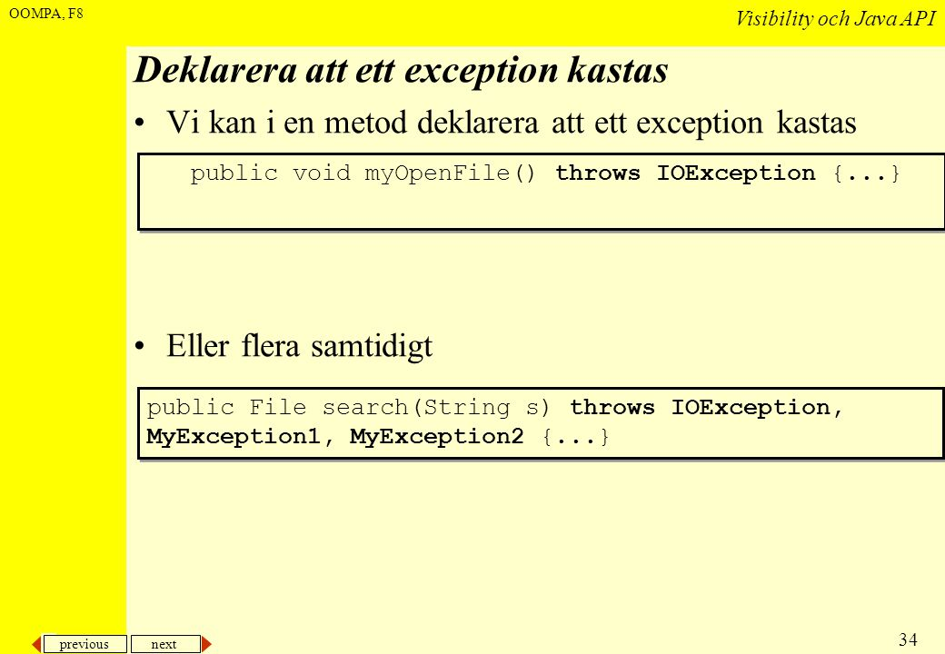 previous next 34 Visibility och Java API OOMPA, F8 Deklarera att ett exception kastas •Vi kan i en metod deklarera att ett exception kastas •Eller flera samtidigt public void myOpenFile() throws IOException {...} public File search(String s) throws IOException, MyException1, MyException2 {...}