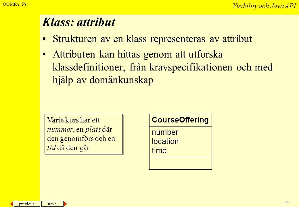 previous next 4 Visibility och Java API OOMPA, F8 Klass: attribut •Strukturen av en klass representeras av attribut •Attributen kan hittas genom att utforska klassdefinitioner, från kravspecifikationen och med hjälp av domänkunskap CourseOffering number location time Varje kurs har ett nummer, en plats där den genomförs och en tid då den går