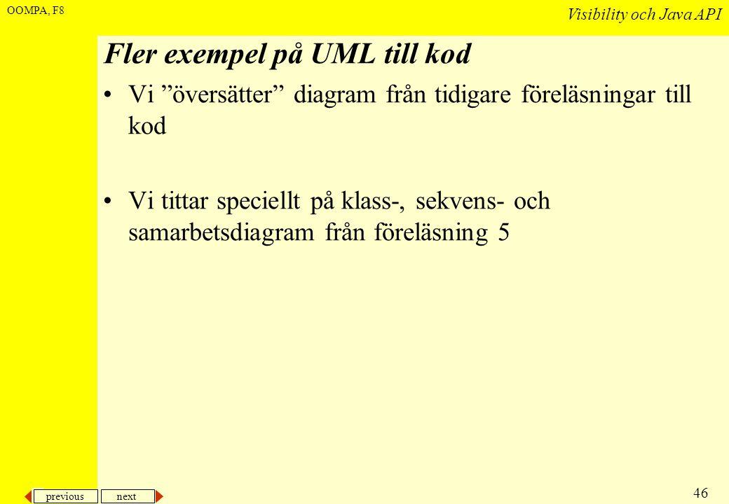 previous next 46 Visibility och Java API OOMPA, F8 Fler exempel på UML till kod •Vi översätter diagram från tidigare föreläsningar till kod •Vi tittar speciellt på klass-, sekvens- och samarbetsdiagram från föreläsning 5