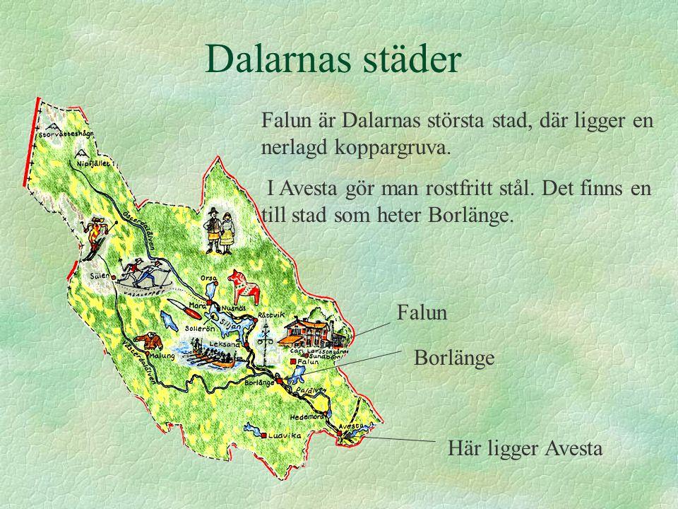 Dalarnas städer Falun är Dalarnas största stad, där ligger en nerlagd koppargruva. I Avesta gör man rostfritt stål. Det finns en till stad som heter B