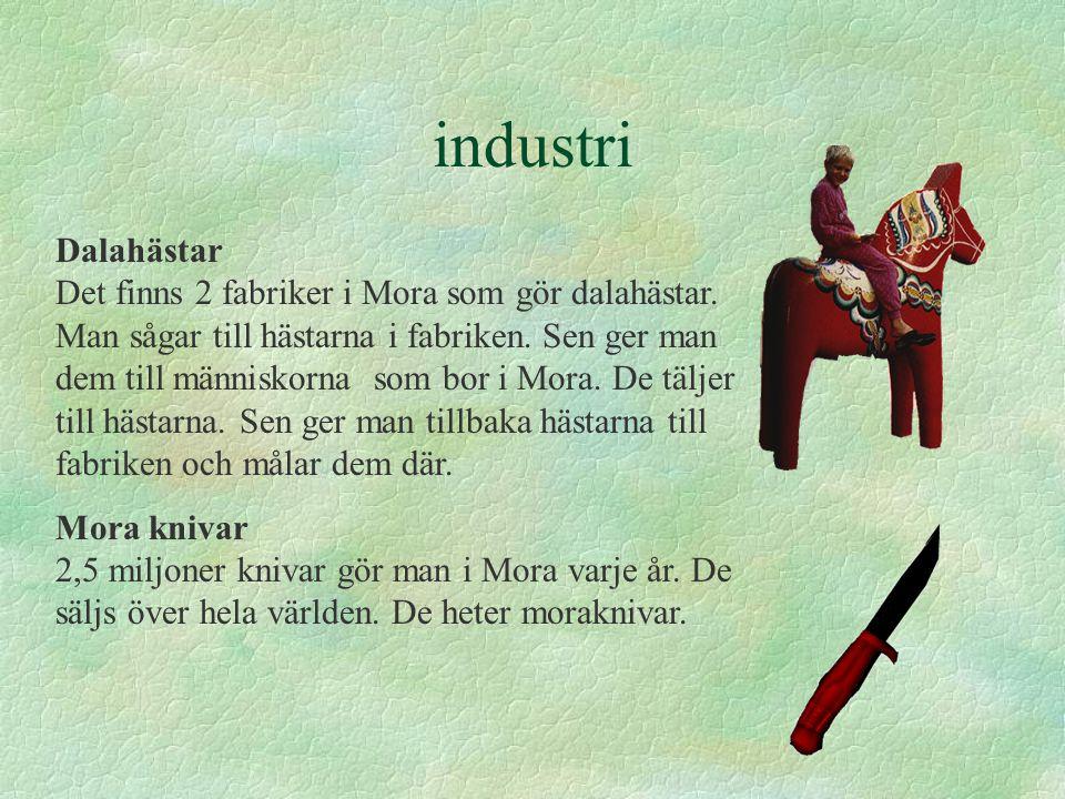 industri Dalahästar Det finns 2 fabriker i Mora som gör dalahästar. Man sågar till hästarna i fabriken. Sen ger man dem till människorna som bor i Mor