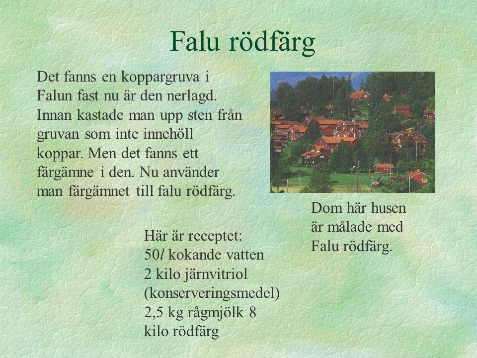 Falu rödfärg Det fanns en koppargruva i Falun fast nu är den nerlagd. Innan kastade man upp sten från gruvan som inte innehöll koppar. Men det fanns e