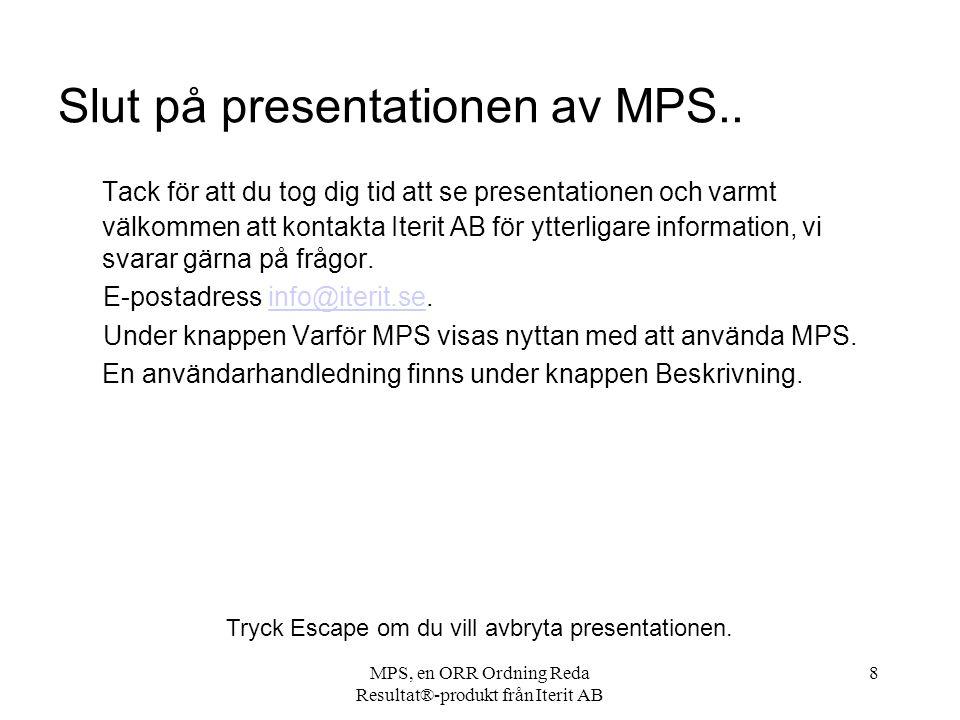 MPS, en ORR Ordning Reda Resultat®-produkt från Iterit AB 8 Slut på presentationen av MPS.. Tack för att du tog dig tid att se presentationen och varm