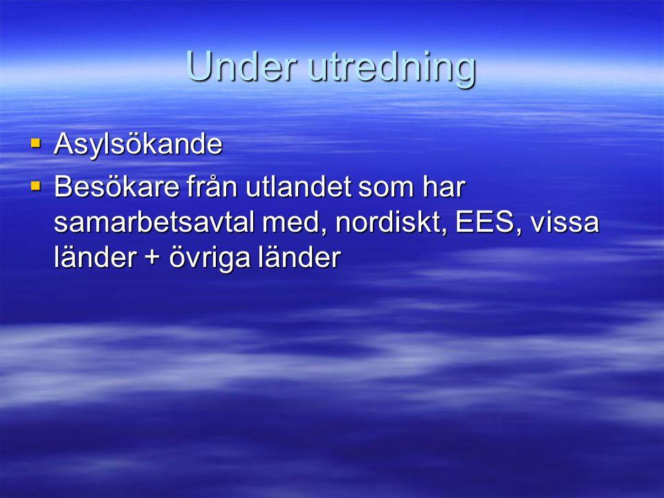Under utredning  Asylsökande  Besökare från utlandet som har samarbetsavtal med, nordiskt, EES, vissa länder + övriga länder