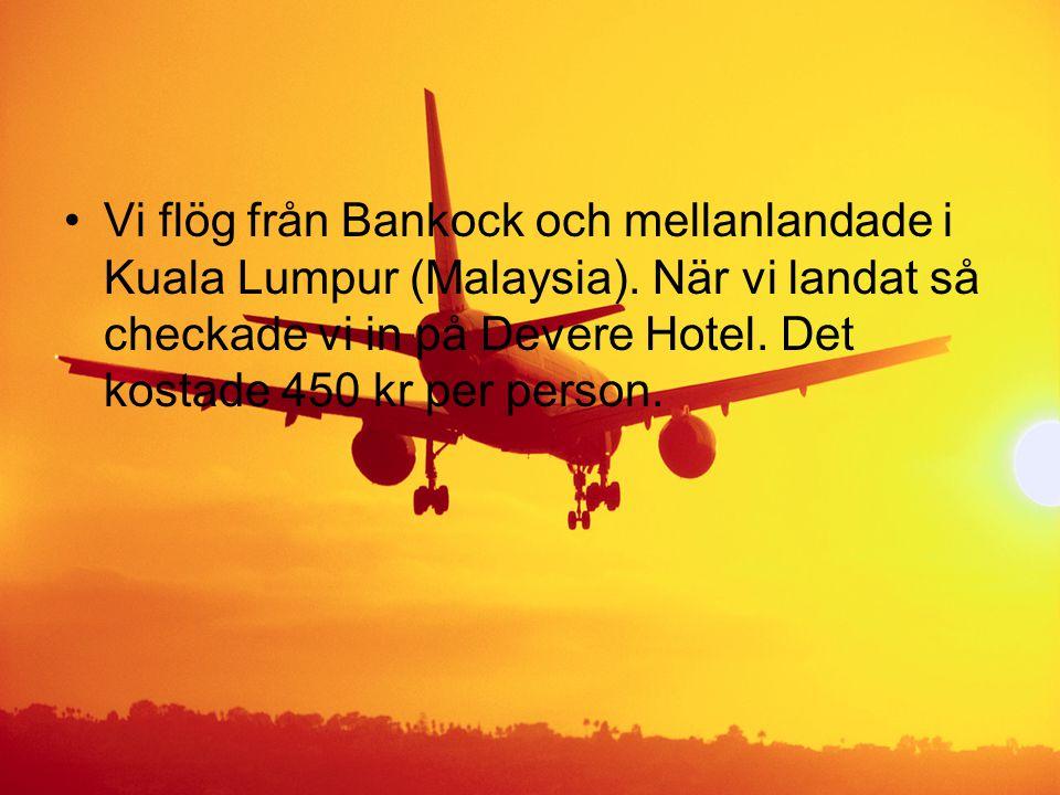•Vi flög från Bankock och mellanlandade i Kuala Lumpur (Malaysia). När vi landat så checkade vi in på Devere Hotel. Det kostade 450 kr per person.