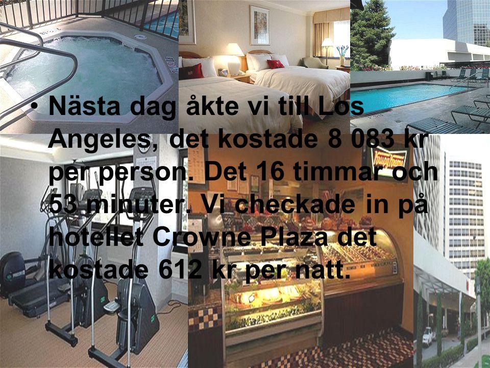 •N•Nästa dag åkte vi till Los Angeles, det kostade 8 083 kr per person. Det 16 timmar och 53 minuter. Vi checkade in på hotellet Crowne Plaza det kost