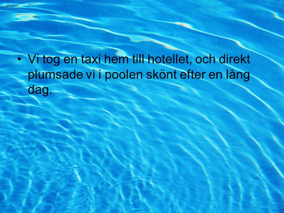 •Vi tog en taxi hem till hotellet, och direkt plumsade vi i poolen skönt efter en lång dag.