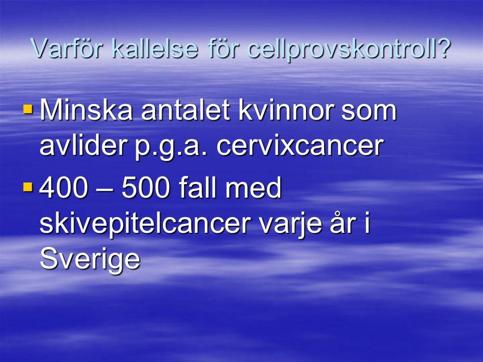 Varför kallelse för cellprovskontroll?  Minska antalet kvinnor som avlider p.g.a. cervixcancer  400 – 500 fall med skivepitelcancer varje år i Sveri