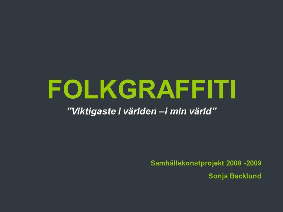 """FOLKGRAFFITI Samhällskonstprojekt 2008 -2009 Sonja Backlund """"Viktigaste i världen –i min värld"""""""