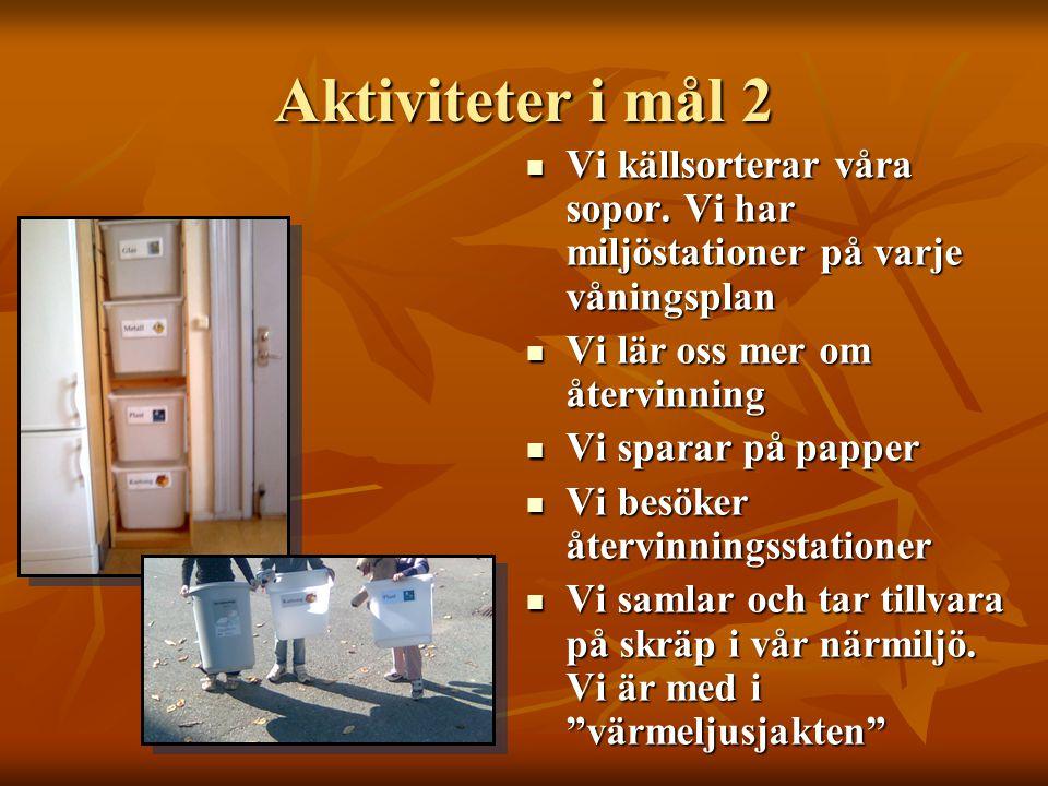 Aktiviteter i mål 2  Vi källsorterar våra sopor. Vi har miljöstationer på varje våningsplan  Vi lär oss mer om återvinning  Vi sparar på papper  V