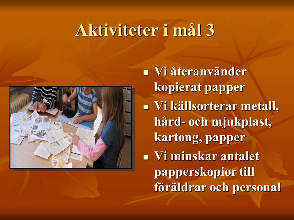 Aktiviteter i mål 3  Vi återanvänder kopierat papper  Vi källsorterar metall, hård- och mjukplast, kartong, papper  Vi minskar antalet papperskopior till föräldrar och personal