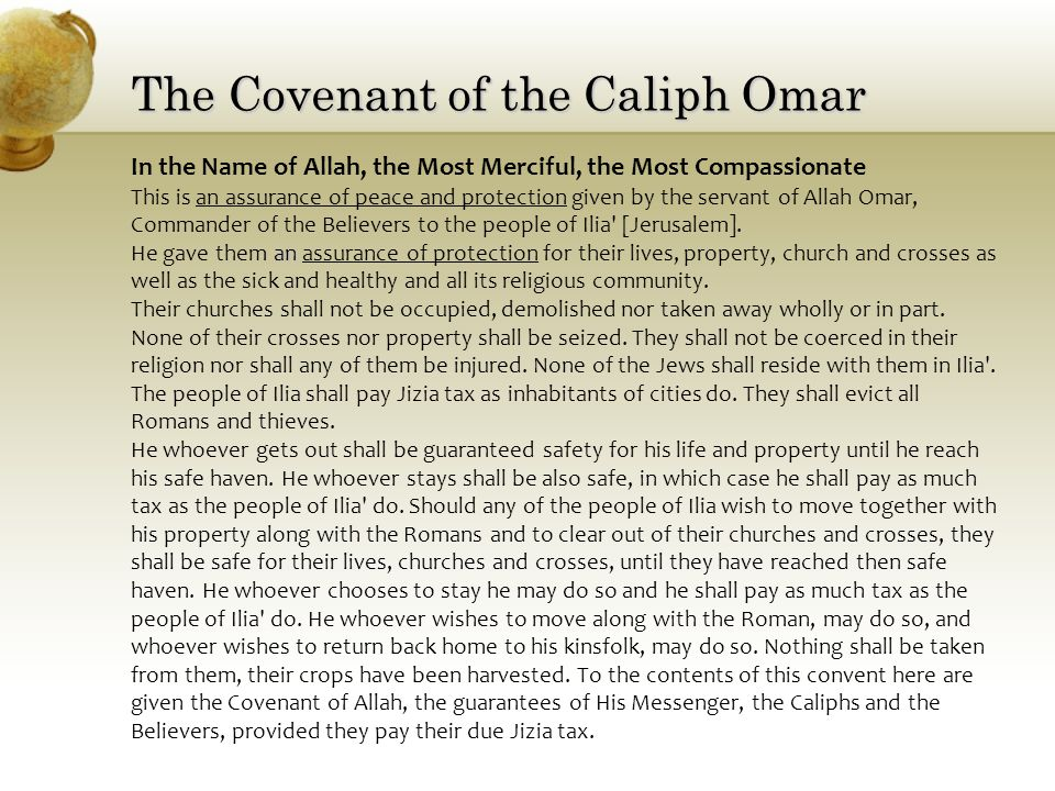 The Covenant of the Caliph Omar In the Name of Allah, the Most Merciful, the Most Compassionate This is an assurance of peace and protection given by the servant of Allah Omar, Commander of the Believers to the people of Ilia [Jerusalem].