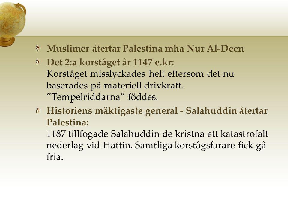 Muslimer återtar Palestina mha Nur Al-Deen Det 2:a korståget år 1147 e.kr: Korståget misslyckades helt eftersom det nu baserades på materiell drivkraf
