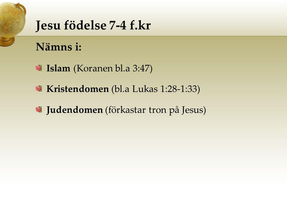 Jesu födelse 7-4 f.kr Nämns i: Islam (Koranen bl.a 3:47) Kristendomen (bl.a Lukas 1:28-1:33) Judendomen (förkastar tron på Jesus)