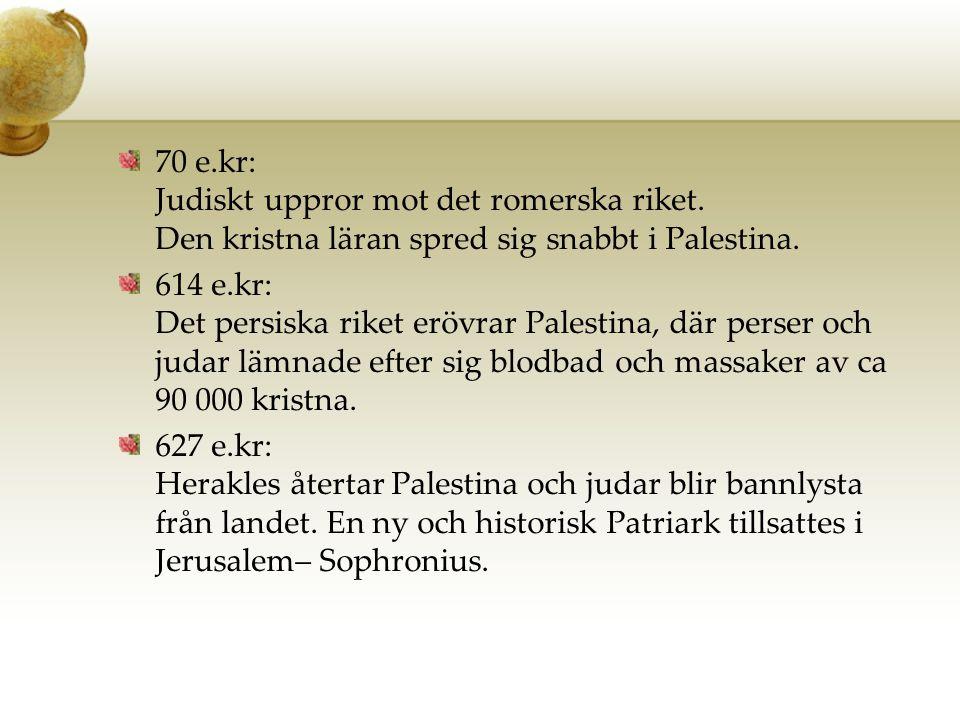 70 e.kr: Judiskt uppror mot det romerska riket. Den kristna läran spred sig snabbt i Palestina. 614 e.kr: Det persiska riket erövrar Palestina, där pe