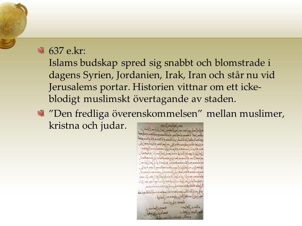 637 e.kr: Islams budskap spred sig snabbt och blomstrade i dagens Syrien, Jordanien, Irak, Iran och står nu vid Jerusalems portar. Historien vittnar o