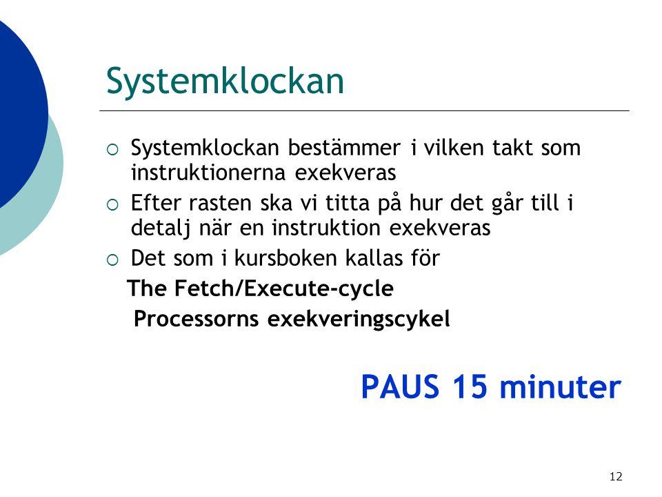 12 Systemklockan  Systemklockan bestämmer i vilken takt som instruktionerna exekveras  Efter rasten ska vi titta på hur det går till i detalj när en