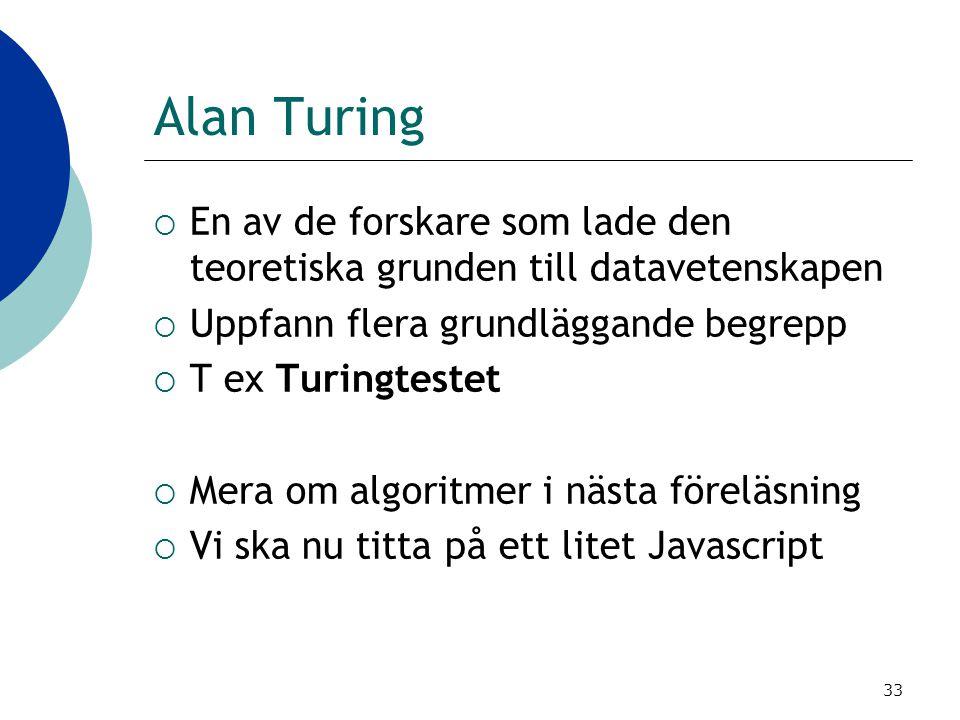 33 Alan Turing  En av de forskare som lade den teoretiska grunden till datavetenskapen  Uppfann flera grundläggande begrepp  T ex Turingtestet  Me