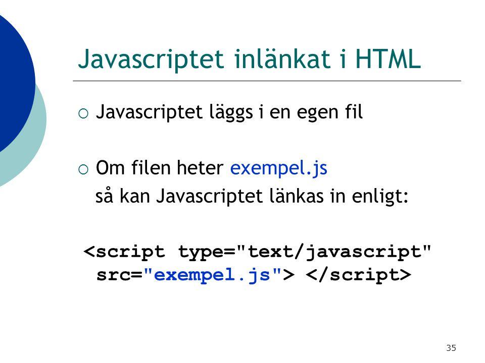 35 Javascriptet inlänkat i HTML  Javascriptet läggs i en egen fil  Om filen heter exempel.js så kan Javascriptet länkas in enligt: