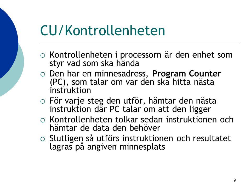 9 CU/Kontrollenheten  Kontrollenheten i processorn är den enhet som styr vad som ska hända  Den har en minnesadress, Program Counter (PC), som talar