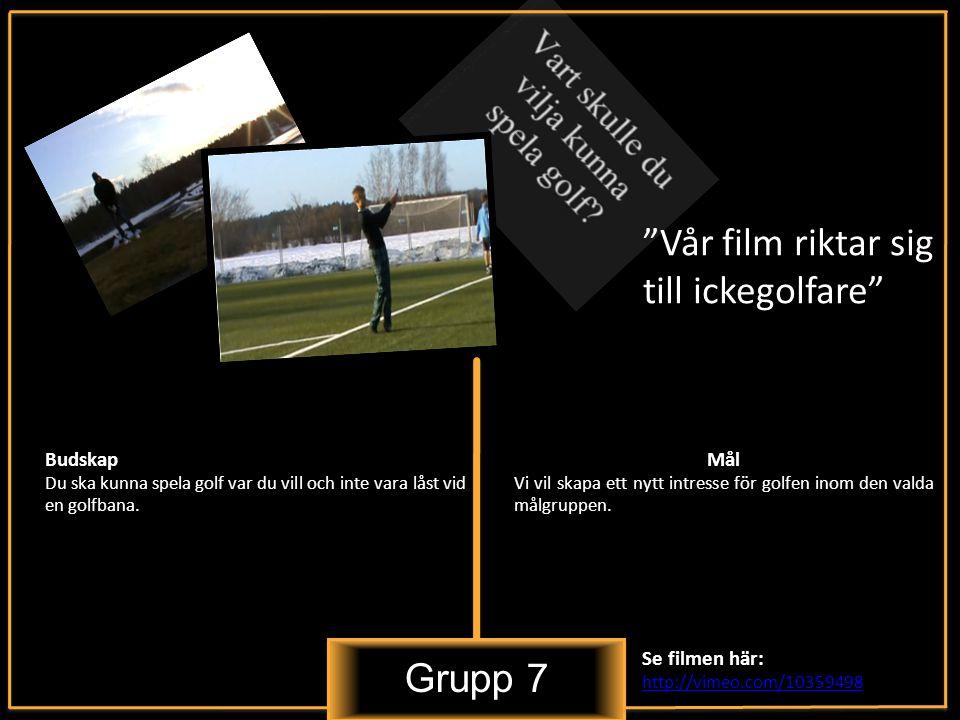 Grupp 7 Vår film riktar sig till ickegolfare Budskap Du ska kunna spela golf var du vill och inte vara låst vid en golfbana.