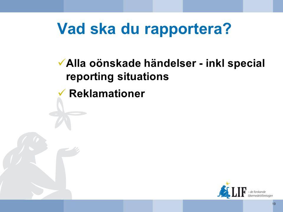 Vad ska du rapportera?  Alla oönskade händelser - inkl special reporting situations  Reklamationer 19