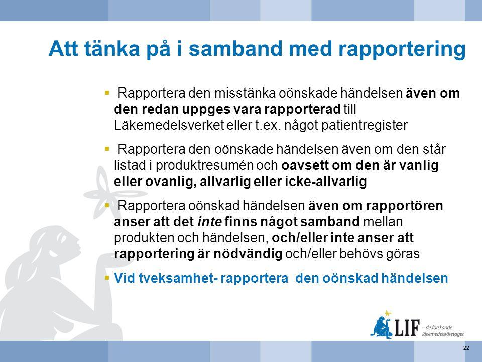 Att tänka på i samband med rapportering  Rapportera den misstänka oönskade händelsen även om den redan uppges vara rapporterad till Läkemedelsverket