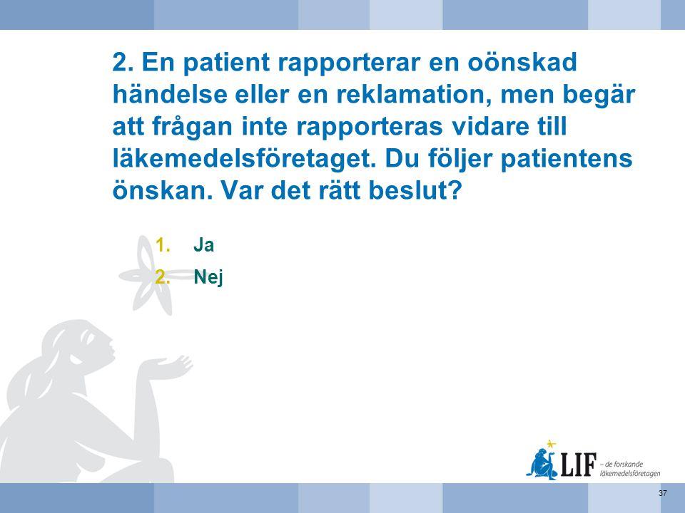 2. En patient rapporterar en oönskad händelse eller en reklamation, men begär att frågan inte rapporteras vidare till läkemedelsföretaget. Du följer p