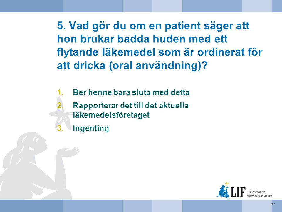 5. Vad gör du om en patient säger att hon brukar badda huden med ett flytande läkemedel som är ordinerat för att dricka (oral användning)? 1.Ber henne
