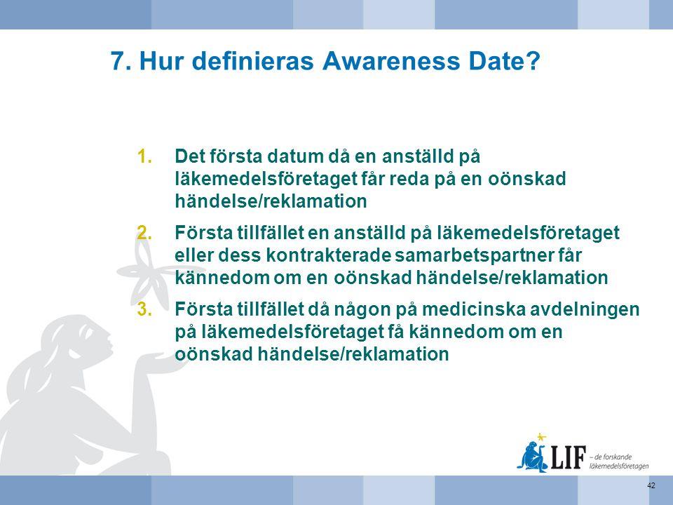 7. Hur definieras Awareness Date? 1.Det första datum då en anställd på läkemedelsföretaget får reda på en oönskad händelse/reklamation 2.Första tillfä