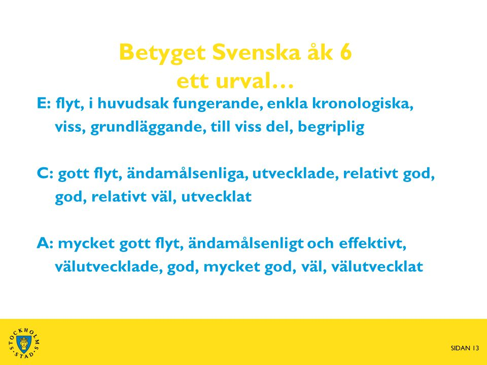 SIDAN 13 Betyget Svenska åk 6 ett urval… E: flyt, i huvudsak fungerande, enkla kronologiska, viss, grundläggande, till viss del, begriplig C: gott flyt, ändamålsenliga, utvecklade, relativt god, god, relativt väl, utvecklat A: mycket gott flyt, ändamålsenligt och effektivt, välutvecklade, god, mycket god, väl, välutvecklat SIDAN 13