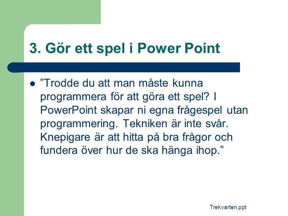"""Trekvarten.ppt 3. Gör ett spel i Power Point  """"Trodde du att man måste kunna programmera för att göra ett spel? I PowerPoint skapar ni egna frågespel"""