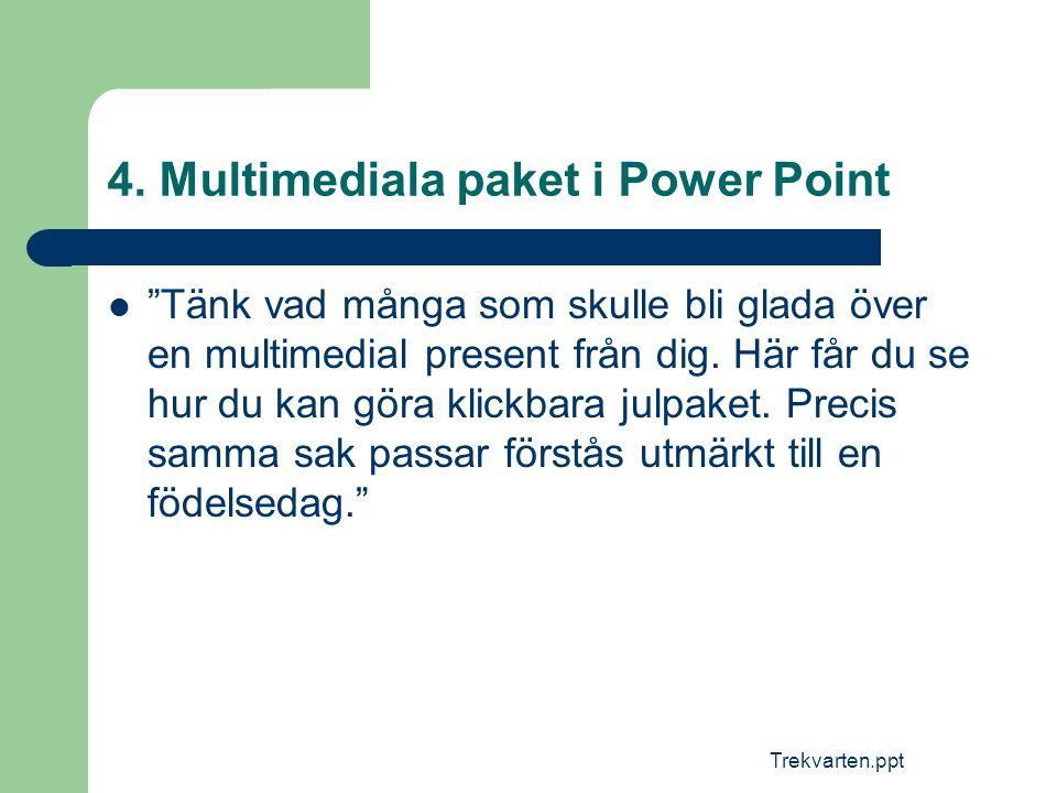 """Trekvarten.ppt 4. Multimediala paket i Power Point  """"Tänk vad många som skulle bli glada över en multimedial present från dig. Här får du se hur du k"""