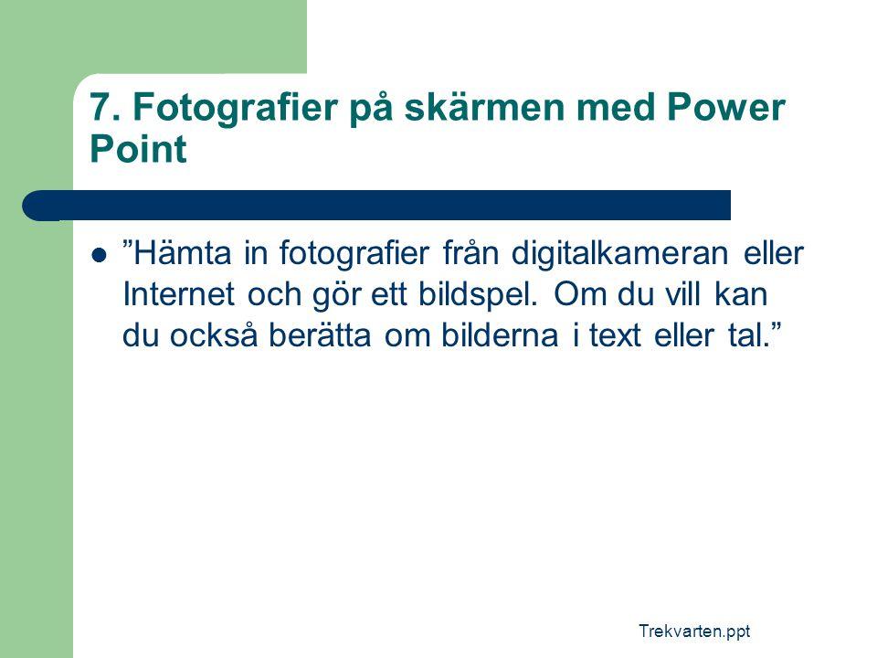 """Trekvarten.ppt 7. Fotografier på skärmen med Power Point  """"Hämta in fotografier från digitalkameran eller Internet och gör ett bildspel. Om du vill k"""