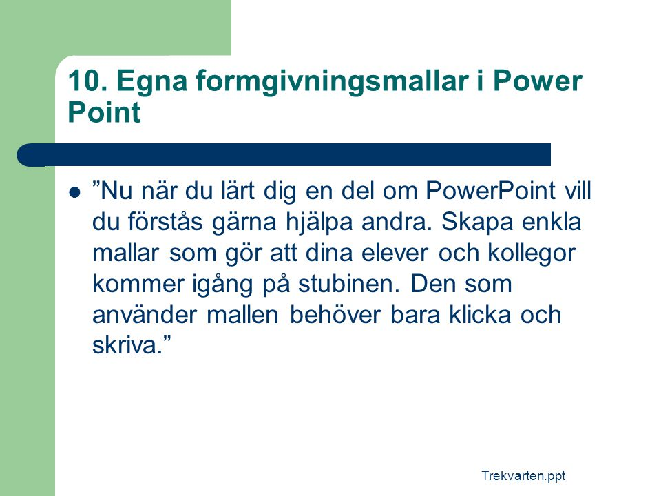 """Trekvarten.ppt 10. Egna formgivningsmallar i Power Point  """"Nu när du lärt dig en del om PowerPoint vill du förstås gärna hjälpa andra. Skapa enkla ma"""