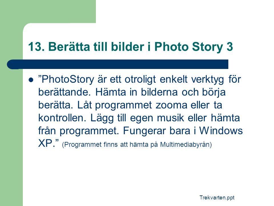 """Trekvarten.ppt 13. Berätta till bilder i Photo Story 3  """"PhotoStory är ett otroligt enkelt verktyg för berättande. Hämta in bilderna och börja berätt"""