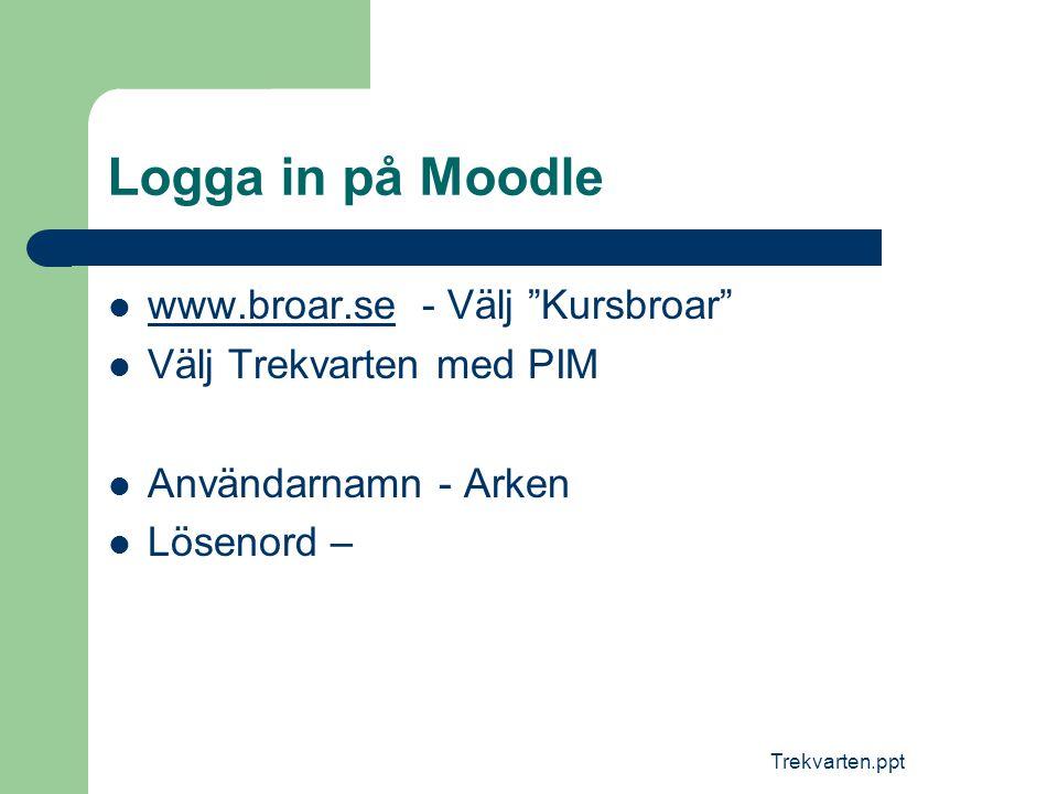"""Trekvarten.ppt Logga in på Moodle  www.broar.se - Välj """"Kursbroar"""" www.broar.se  Välj Trekvarten med PIM  Användarnamn - Arken  Lösenord –"""