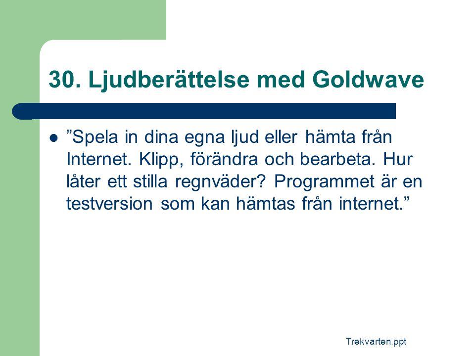 """Trekvarten.ppt 30. Ljudberättelse med Goldwave  """"Spela in dina egna ljud eller hämta från Internet. Klipp, förändra och bearbeta. Hur låter ett still"""