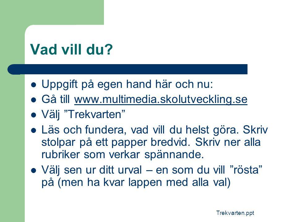 """Trekvarten.ppt Vad vill du?  Uppgift på egen hand här och nu:  Gå till www.multimedia.skolutveckling.sewww.multimedia.skolutveckling.se  Välj """"Trek"""