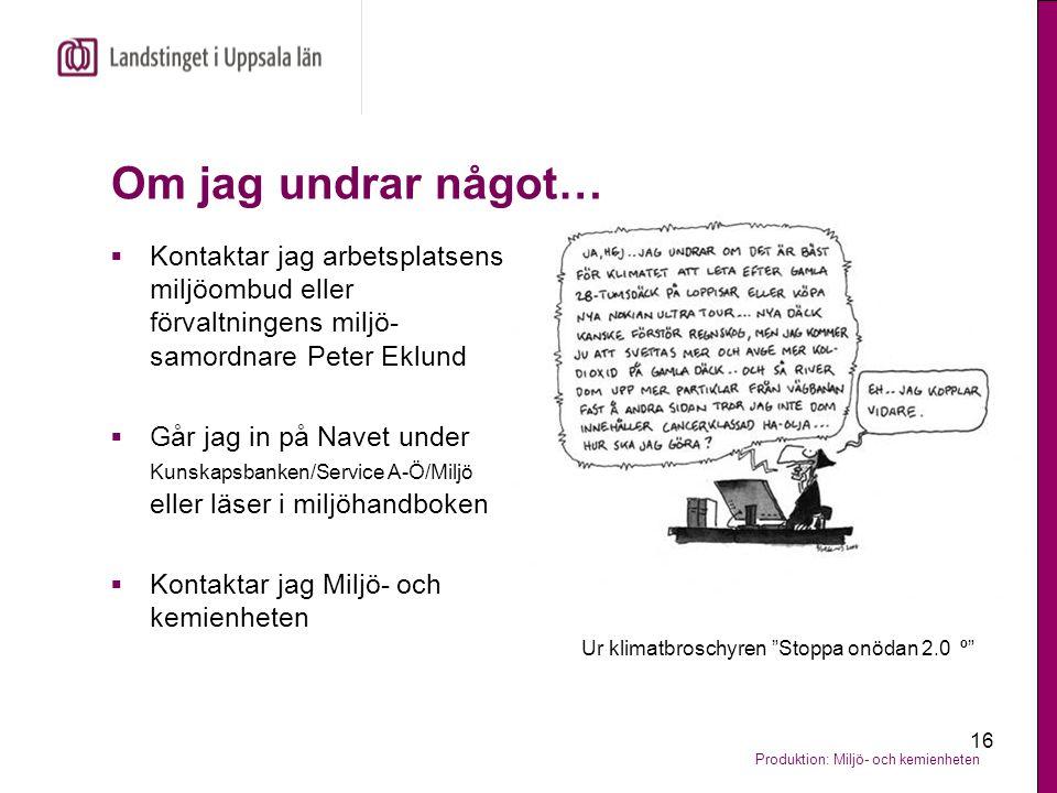 Produktion: Miljö- och kemienheten 16 Om jag undrar något…  Kontaktar jag arbetsplatsens miljöombud eller förvaltningens miljö- samordnare Peter Eklu