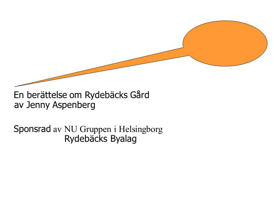 En berättelse om Rydebäcks Gård av Jenny Aspenberg Sponsrad av NU Gruppen i Helsingborg Rydebäcks Byalag