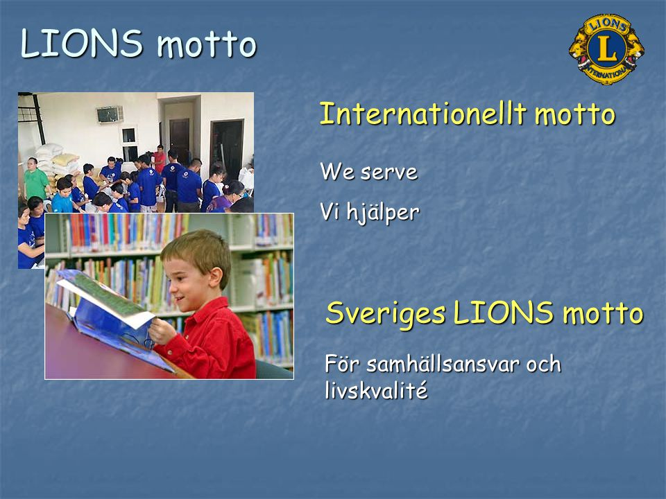 LIONS motto Internationellt motto We serve Vi hjälper Sveriges LIONS motto För samhällsansvar och livskvalité