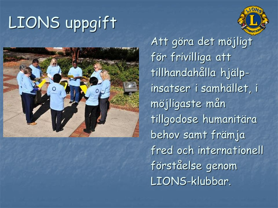 LIONS uppgift Att göra det möjligt för frivilliga att tillhandahålla hjälp- insatser i samhället, i möjligaste mån tillgodose humanitära behov samt fr