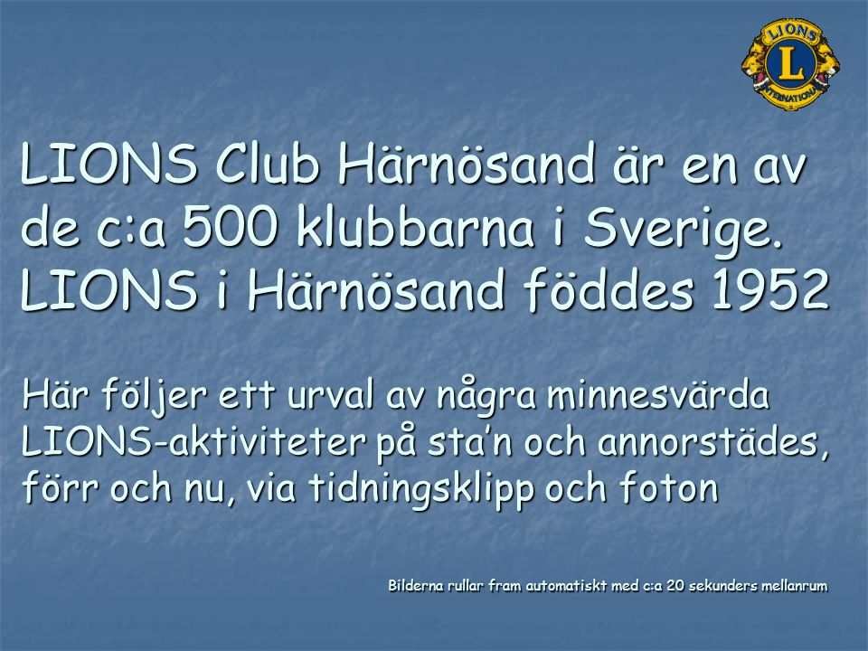 LIONS Club Härnösand är en av de c:a 500 klubbarna i Sverige. LIONS i Härnösand föddes 1952 Här följer ett urval av några minnesvärda LIONS-aktivitete